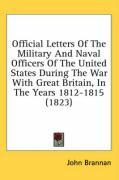 Official Letters of the Military and Naval Officers of the United States During the War with Great Britain, in the Years 1812-1815 (1823)