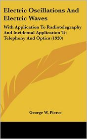 Electric Oscillations and Electric Waves: With Application to Radiotelegraphy and Incidental Application to Telephony and Optics (1920) - George W. Pierce