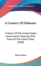 A Century of Dishonor: A Sketch of the United States Government's Dealings with Some of the Indian Tribes (1900) - Jackson, Helen
