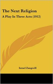 The Next Religion: A Play in Three Acts (1912) - Israel Zangwill