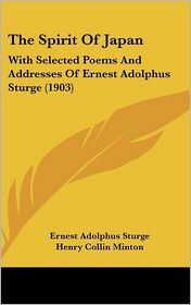 The Spirit of Japan: With Selected Poems and Addresses of Ernest Adolphus Sturge (1903) - Ernest Adolphus Sturge, Henry Collin Minton (Introduction)