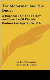 The Motorman and His Duties: A Handbook of the Theory and Practice of Electric Railway Car Operation (1907) - Ludwig Gutmann, Lawrence E. Gould (Editor)