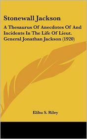 Stonewall Jackson: A Thesaurus of Anecdotes of and Incidents in the Life of Lieut. General Jonathan Jackson (1920) - Elihu S. Riley