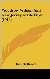Woodrow Wilson and New Jersey Made Over - Hester E. Hosford