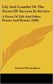 Lily and Leander or the Secret of Success in Service: A Poem of Life and Other Poems and Hymns (1890) - Samuel MacNaughton