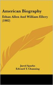 American Biography: Ethan Allen and William Ellery (1902) - Jared Sparks, Edward T. Channing