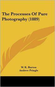 The Processes of Pure Photography - W.K. Burton, Andrew Pringle