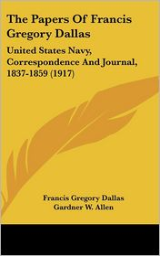The Papers of Francis Gregory Dallas: United States Navy, Correspondence and Journal, 1837-1859 (1917) - Francis Gregory Dallas, Gardner W. Allen (Editor)