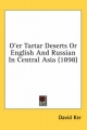 O'Er Tartar Deserts or English and Russian in Central Asia (1898) - David Ker