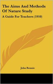 The Aims and Methods of Nature Study: A Guide for Teachers (1910) - John Rennie