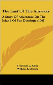 The Last of the Arawaks: A Story of Adventure on the Island of San Domingo (1901) - Frederick A. Ober, William F. Stecher (Illustrator)