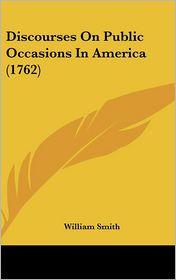 Discourses on Public Occasions in America - William Smith