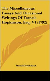 The Miscellaneous Essays and Occasional Writings of Francis Hopkinson, Esq V1 - Francis Hopkinson