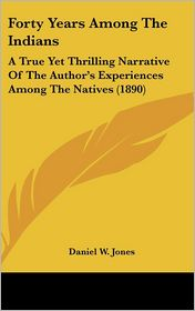 Forty Years among the Indians: A True yet Thrilling Narrative of the Author's Experiences among the Natives (1890) - Daniel W. Jones
