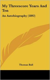 My Threescore Years And: An Autobiography (1892) - Thomas Ball