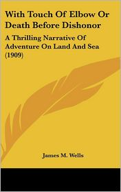 With Touch of Elbow or Death Before Dishonor: A Thrilling Narrative of Adventure on Land and Sea (1909) - James M. Wells