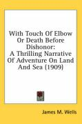 With Touch of Elbow or Death Before Dishonor: A Thrilling Narrative of Adventure on Land and Sea (1909)