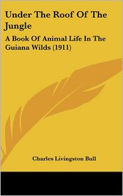 Under the Roof of the Jungle: A Book of Animal Life in the Guiana Wilds (1911) - Charles Livingston Bull