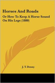 Horses and Roads: Or How to Keep a Horse Sound on His Legs (1880) - J.T. Denny