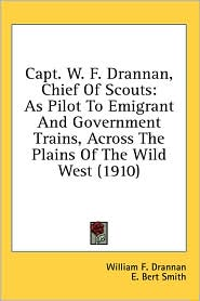 Capt. W.F. Drannan, Chief of Scouts: As Pilot to Emigrant and Government Trains, Across the Plains of the Wild West (1910) - William F. Drannan, E. Bert Smith (Illustrator)