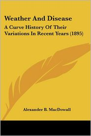 Weather and Disease: A Curve History of Their Variations in Recent Years (1895) - Alexander B. Macdowall