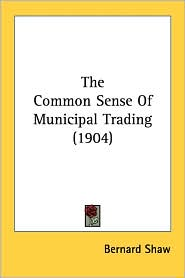 The Common Sense of Municipal Trading (1904) - Bernard Shaw