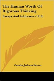 The Human Worth of Rigorous Thinking: Essays and Addresses (1916) - Cassius Jackson Keyser