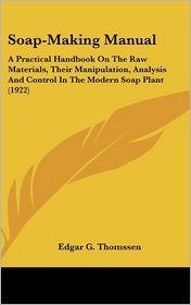 Soap-Making Manual: A Practical Handbook on the Raw Materials, Their Manipulation, Analysis and Control in the Modern Soap Plant (1922) - Edgar G. Thomssen