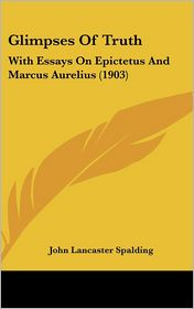 Glimpses of Truth: With Essays on Epictetus and Marcus Aurelius (1903) - John Lancaster Spalding
