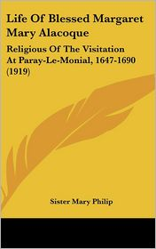 Life of Blessed Margaret Mary Alacoque: Religious of the Visitation at Paray-le-Monial, 1647-1690 (1919) - Sister Mary Philip