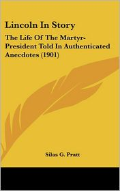 Lincoln in Story: The Life of the Martyr-President Told in Authenticated Anecdotes (1901) - Silas G. Pratt (Editor)