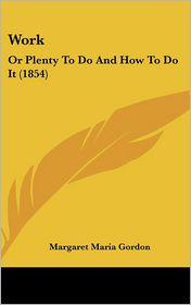 Work: Or Plenty to Do and How to Do It (1854) - Margaret Maria Gordon