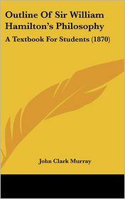 Outline of Sir William Hamilton's Philosophy: A Textbook for Students (1870) - John Clark Murray