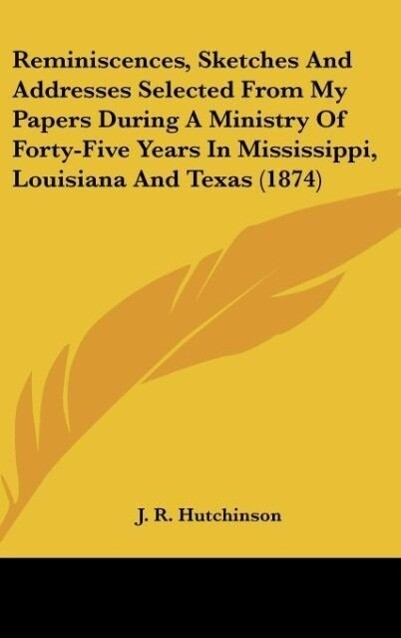 Reminiscences, Sketches And Addresses Selected From My Papers During A Ministry Of Forty-Five Years In Mississippi, Louisiana And Texas (1874) als... - J. R. Hutchinson