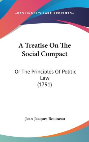 A Treatise on the Social Compact: Or the Principles of Politic Law (1791) - Jean-Jacques Rousseau