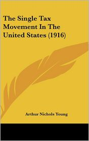 The Single Tax Movement in the United States - Arthur Nichols Young