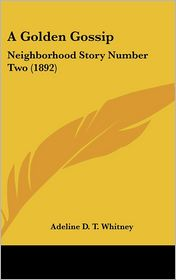A Golden Gossip: Neighborhood Story Number Two (1892) - A.D.T. Whitney