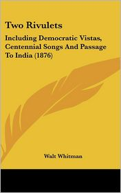 Two Rivulets: Including Democratic Vistas, Centennial Songs and Passage to India (1876) - Walt Whitman