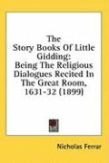 The Story Books of Little Gidding: Being the Religious Dialogues Recited in the Great Room, 1631-32 (1899)
