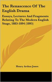 The Renascence of the English Dram: Essays, Lectures and Fragments Relating to the Modern English Stage, 1883-1894 (1895) - Henry Arthur Jones