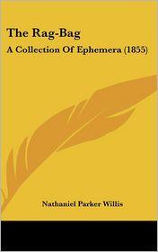 The Rag-Bag: A Collection of Ephemera (1855) - Nathaniel Parker Willis