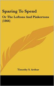 Sparing to Spend: Or the Loftons and Pinkertons (1866) - Timothy S. Arthur
