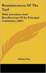 Reminiscences of the Turf: With Anecdotes and Recollections of Its Principal Celebrities (1891) - William Day