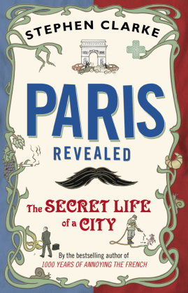Paris Revealed - The Secret Life of a City - Clarke, Stephen