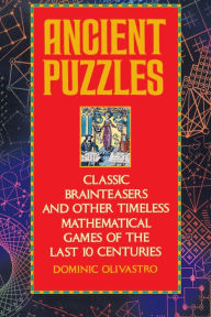 Ancient Puzzles: Classic Brainteasers And Other Timeless Mathematical Games Of The Last Ten Centuries - Dominic Olivastro