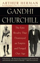 Gandhi & Churchill: The Epic Rivalry That Destroyed an Empire and Forged Our Age - Herman, Arthur