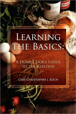 Learning the Basics: A Home Cook's Guide to the Kitchen: A step-by-step guide to learning the basics - Chef Christopher J. Koch
