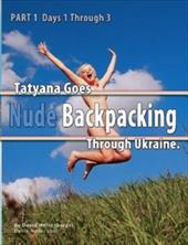 Part 1 - Tatyana Goes Nude Backpacking Through Ukraine - Days 1 Through 3 - Weisenbarger, David