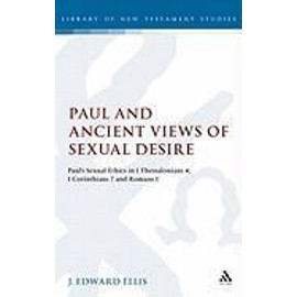 Paul and Ancient Views of Sexual Desire: Paul's Sexual Ethics in 1 Thessalonians 4, 1 Corinthians 7 and Romans 1 - J. Edward Ellis