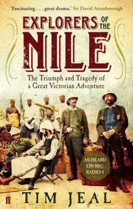 Explorers of the Nile - The Triumph and Tragedy of a Great Victorian Adventure. As Heared on BBC Radio 4 - Jeal, Tim